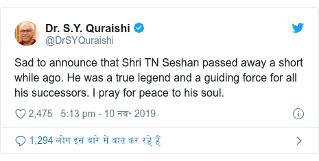 ट्विटर पोस्ट @DrSYQuraishi: Sad to announce that Shri TN Seshan passed away a short while ago. He was a true legend and a guiding force for all his successors. I pray for peace to his soul.