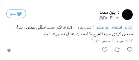 """تويتر رسالة بعث بها @Dr_Eilen: #اويد_استفتاء_كردستان """" نعم وبقوة """" الاكراد اكثر شعب انظلم وتهمش ، يقول شخص كردي صرنا نفرح اذا احد سبنا عشان يضهرننا للعالم"""
