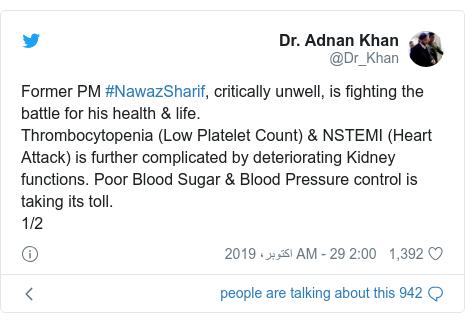 ٹوئٹر پوسٹس @Dr_Khan کے حساب سے: Former PM #NawazSharif, critically unwell, is fighting the battle for his health & life.Thrombocytopenia (Low Platelet Count) & NSTEMI (Heart Attack) is further complicated by deteriorating Kidney functions. Poor Blood Sugar & Blood Pressure control is taking its toll. 1/2