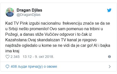 Twitter post by @DraganDjilas: Kad TV Pink izgubi nacionalnu  frekvenciju znaće se da se u Srbiji nešto promenilo! Ovo sam pomenuo na tribini u Požegi, a danas stiže Vučićev odgovor i to čak iz Kazahstana.Ovaj skandalozan TV kanal je njegovo najdraže ogledalo u kome se ne vidi da je car go! Al i bajka ima kraj