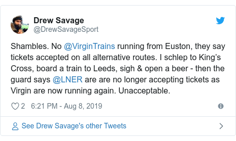 Twitter post by @DrewSavageSport: Shambles. No @VirginTrains running from Euston, they say tickets accepted on all alternative routes. I schlep to King's Cross, board a train to Leeds, sigh & open a beer - then the guard says @LNER are are no longer accepting tickets as Virgin are now running again. Unacceptable.
