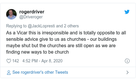 Twitter post by @Driveroger: As a Vicar this is irresponsible and is totally opposite to all sensible advice give to us as churches - our buildings maybe shut but the churches are still open as we are finding new ways to be church