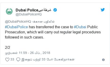 டுவிட்டர் இவரது பதிவு @DubaiPoliceHQ: #DubaiPolice has transferred the case to #Dubai Public Prosecution, which will carry out regular legal procedures followed in such cases.2/2