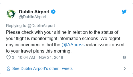 Twitter post by @DublinAirport: Please check with your airline in relation to the status of your flight & monitor flight information screens. We regret any inconvenience that the @IAApress radar issue caused to your travel plans this morning.