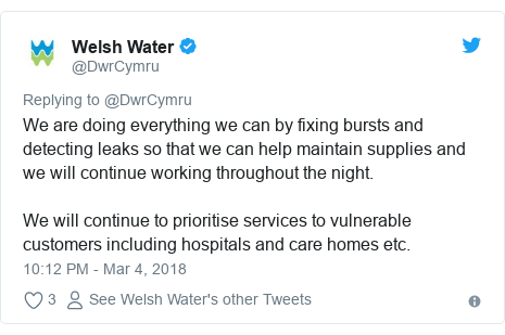 Twitter post by @DwrCymru: We are doing everything we can by fixing bursts and detecting leaks so that we can help maintain supplies and we will continue working throughout the night.We will continue to prioritise services to vulnerable customers including hospitals and care homes etc.