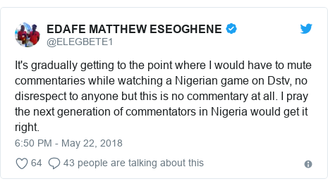 Twitter post by @ELEGBETE1: It's gradually getting to the point where I would have to mute commentaries while watching a Nigerian game on Dstv, no disrespect to anyone but this is no commentary at all. I pray the next generation of commentators in Nigeria would get it right.