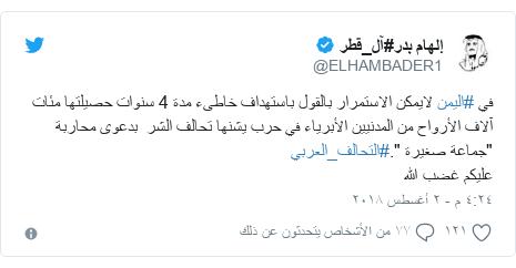 """تويتر رسالة بعث بها @ELHAMBADER1: في #اليمن لايمكن الاستمرار بالقول باستهداف خاطىء مدة 4 سنوات حصيلتها مئات آلاف الأرواح من المدنيين الأبرياء في حرب يشنها تحالف الشر  بدعوى محاربة """"جماعة صغيرة """".#التحالف_العربي عليكم غضب الله"""