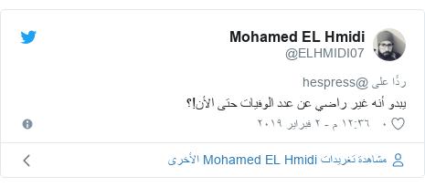 تويتر رسالة بعث بها @ELHMIDI07: يبدو أنه غير راضي عن عدد الوفيات حتى الأن!؟