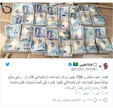 تويتر رسالة بعث بها @ENAD_Alotaibi: #قطر دفعت مليار و 150 مليون دولار لجماعات إرهابية في #العراق ، وهي مبالغ خيالية تجعل الجماعات الإرهابية التي تلقتها  قادرة على الحياة لسنوات كثيرة قادمة. #أدلة_جديدة_لدعم_قطر_للإرهاب