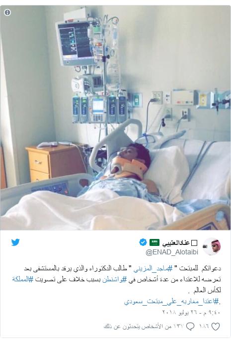 """تويتر رسالة بعث بها @ENAD_Alotaibi: دعواتكم  للمبتعث """" #ماجد_المزيني """" طالب الدكتوراه والذي يرقد بالمستشفى بعد تعرضه للاعتداء من عدة أشخاص في #واشنطن بسبب خلاف على تصويت #المملكة لكأس العالم  ..#اعتدا_مغاربه_علي_مبتعث_سعودي"""