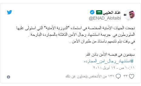 """تويتر رسالة بعث بها @ENAD_Alotaibi: نجحت الجهات الأمنية المختصة في استعاده """"الدورية الأمنية"""" التي استولى عليها المتورطون في  جريمة استشهاد رجال الأمن الثلاثة بالمجاردة البارحة .في وقت يتم تتبعهم باسناد من طيران الأمن ..سيقعون في قبضة الأمن باذن الله. #استشهاد_رجال_امن_المجارده"""