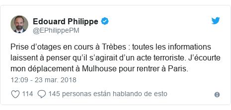 Publicación de Twitter por @EPhilippePM: Prise d'otages en cours à Trèbes   toutes les informations laissent à penser qu'il s'agirait d'un acte terroriste. J'écourte mon déplacement à Mulhouse pour rentrer à Paris.