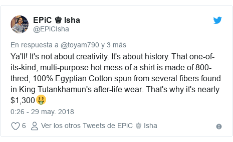 Publicación de Twitter por @EPiCIsha: Ya'll! It's not about creativity. It's about history. That one-of-its-kind, multi-purpose hot mess of a shirt is made of 800-thred, 100% Egyptian Cotton spun from several fibers found in King Tutankhamun's after-life wear. That's why it's nearly $1,300🤑