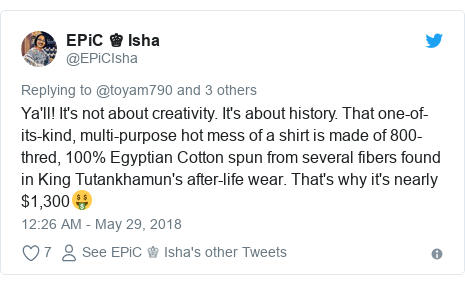 Ujumbe wa Twitter wa @EPiCIsha: Ya'll! It's not about creativity. It's about history. That one-of-its-kind, multi-purpose hot mess of a shirt is made of 800-thred, 100% Egyptian Cotton spun from several fibers found in King Tutankhamun's after-life wear. That's why it's nearly $1,300🤑