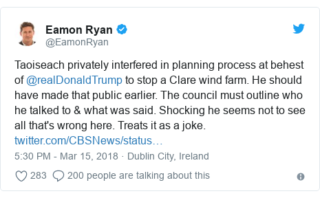 Twitter post by @EamonRyan: Taoiseach privately interfered in planning process at behest of @realDonaldTrump to stop a Clare wind farm. He should have made that public earlier. The council must outline who he talked to & what was said. Shocking he seems not to see all that's wrong here. Treats it as a joke.