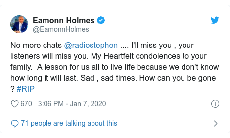 Twitter post by @EamonnHolmes: No more chats @radiostephen .... I'll miss you , your listeners will miss you. My Heartfelt condolences to your family.  A lesson for us all to live life because we don't know how long it will last. Sad , sad times. How can you be gone ? #RIP