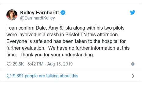 Twitter post by @EarnhardtKelley: I can confirm Dale, Amy & Isla along with his two pilots were involved in a crash in Bristol TN this afternoon. Everyone is safe and has been taken to the hospital for further evaluation.  We have no further information at this time.  Thank you for your understanding.