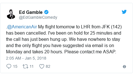Twitter post by @EdGambleComedy: .@AmericanAir My flight tomorrow to LHR from JFK (142) has been cancelled.  I've been on hold for 25 minutes and the call has just been hung up.  We have nowhere to stay and the only flight you have suggested via email is on Monday and takes 20 hours.  Please contact me ASAP.