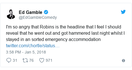 Twitter post by @EdGambleComedy: I'm so angry that Robins is the headline that I feel I should reveal that he went out and got hammered last night whilst I stayed in an sorted emergency accommodation