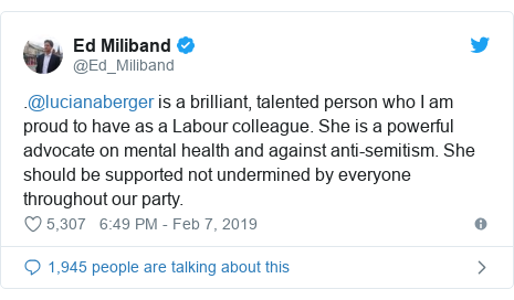 Twitter post by @Ed_Miliband: .@lucianaberger is a brilliant, talented person who I am proud to have as a Labour colleague. She is a powerful advocate on mental health and against anti-semitism. She should be supported not undermined by everyone throughout our party.