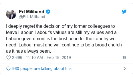 Twitter post by @Ed_Miliband: I deeply regret the decision of my former colleagues to leave Labour. Labour's values are still my values and a Labour government is the best hope for the country we need. Labour must and will continue to be a broad church as it has always been.