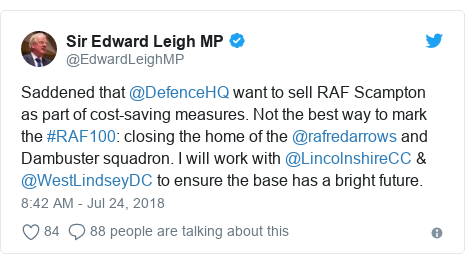 Twitter post by @EdwardLeighMP: Saddened that @DefenceHQ want to sell RAF Scampton as part of cost-saving measures. Not the best way to mark the #RAF100  closing the home of the @rafredarrows and Dambuster squadron. I will work with @LincolnshireCC & @WestLindseyDC to ensure the base has a bright future.