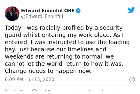 Twitter post by @Edward_Enninful: Today I was racially profiled by a security guard whilst entering my work place. As I entered, I was instructed to use the loading bay. Just because our timelines and weekends are returning to normal, we cannot let the world return to how it was. Change needs to happen now.