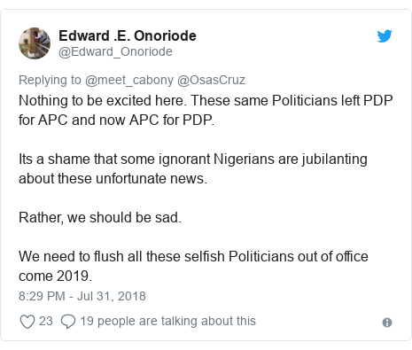 Twitter post by @Edward_Onoriode: Nothing to be excited here. These same Politicians left PDP for APC and now APC for PDP. Its a shame that some ignorant Nigerians are jubilanting about these unfortunate news. Rather, we should be sad. We need to flush all these selfish Politicians out of office come 2019.