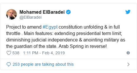 Twitter post by @ElBaradei: Project to amend #Egypt constitution unfolding & in full throttle . Main features  extending presidential term limit; diminishing judicial independence & anointing military as the guardian of the state. Arab Spring in reverse!