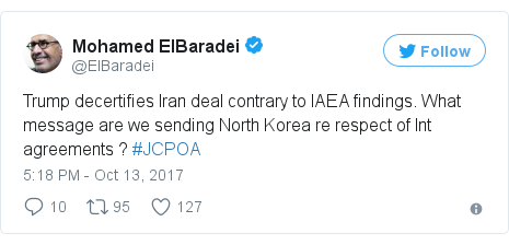 Twitter post by @ElBaradei: Trump decertifies Iran deal contrary to IAEA findings. What message are we sending North Korea re respect of Int agreements ? #JCPOA