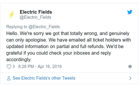Twitter post by @Electric_Fields: Hello. We're sorry we got that totally wrong, and genuinely can only apologise. We have emailed all ticket holders with updated information on partial and full refunds. We'd be grateful if you could check your inboxes and reply accordingly.