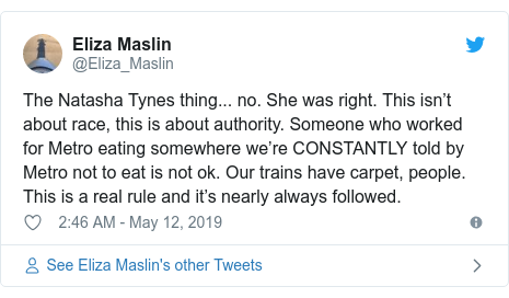 Twitter post by @Eliza_Maslin: The Natasha Tynes thing... no. She was right. This isn't about race, this is about authority. Someone who worked for Metro eating somewhere we're CONSTANTLY told by Metro not to eat is not ok. Our trains have carpet, people. This is a real rule and it's nearly always followed.