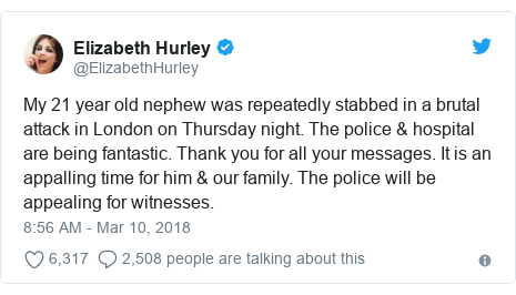 Twitter post by @ElizabethHurley: My 21 year old nephew was repeatedly stabbed in a brutal attack in London on Thursday night. The police & hospital are being fantastic. Thank you for all your messages. It is an appalling time for him & our family. The police will be appealing for witnesses.