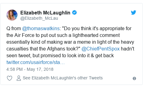 "Twitter post by @Elizabeth_McLau: Q from @thomaswatkins  ""Do you think it's appropriate for the Air Force to put out such a lighthearted comment essentially kind of making war a meme in light of the heavy casualties that the Afghans took?"" @ChiefPentSpox hadn't seen tweet, but promised to look into it & get back"