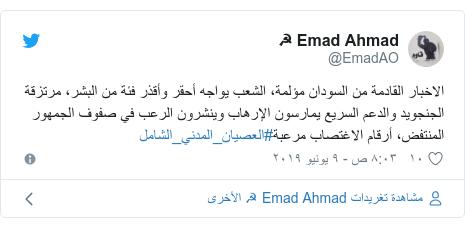 تويتر رسالة بعث بها @EmadAO: الاخبار القادمة من السودان مؤلمة، الشعب يواجه أحقر وأقذر فئة من البشر، مرتزقة الجنجويد والدعم السريع يمارسون الإرهاب وينشرون الرعب في صفوف الجمهور المنتفض، أرقام الاغتصاب مرعبة#العصيان_المدني_الشامل