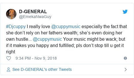 Twitter post by @EmekaNwaGuy: #Djcuppy I really love @cuppymusic especially the fact that she don't rely on her fathers wealth; she's even doing her own hustle... @cuppymusic Your music might be wack; but if it makes you happy and fulfilled; pls don't stop till u get it right