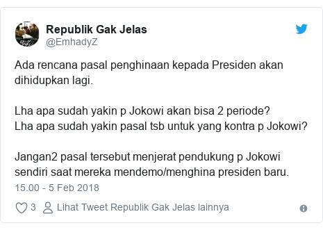 Twitter pesan oleh @EmhadyZ: Ada rencana pasal penghinaan kepada Presiden akan dihidupkan lagi.Lha apa sudah yakin p Jokowi akan bisa 2 periode?Lha apa sudah yakin pasal tsb untuk yang kontra p Jokowi?Jangan2 pasal tersebut menjerat pendukung p Jokowi sendiri saat mereka mendemo/menghina presiden baru.
