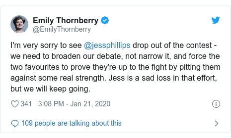 Twitter post by @EmilyThornberry: I'm very sorry to see @jessphillips drop out of the contest - we need to broaden our debate, not narrow it, and force the two favourites to prove they're up to the fight by pitting them against some real strength. Jess is a sad loss in that effort, but we will keep going.