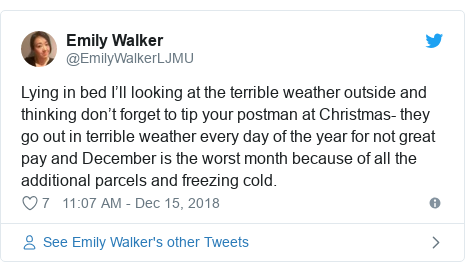 Twitter post by @EmilyWalkerLJMU: Lying in bed I'll looking at the terrible weather outside and thinking don't forget to tip your postman at Christmas- they go out in terrible weather every day of the year for not great pay and December is the worst month because of all the additional parcels and freezing cold.