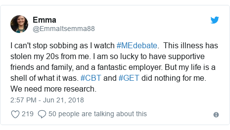 Twitter post by @EmmaItsemma88: I can't stop sobbing as I watch #MEdebate.  This illness has stolen my 20s from me. I am so lucky to have supportive friends and family, and a fantastic employer. But my life is a shell of what it was. #CBT and #GET did nothing for me. We need more research.