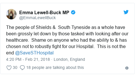 Twitter post by @EmmaLewellBuck: The people of Shields &  South Tyneside as a whole have been grossly let down by those tasked with looking after our healthcare.  Shame on anyone who had the ability to & has chosen not to robustly fight for our Hospital.  This is not the end @SaveSTHospital