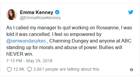 Twitter post by @EmmaRoseKenney: As I called my manager to quit working on Roseanne, I was told it was cancelled. I feel so empowered by @iamwandasykes , Channing Dungey and anyone at ABC standing up for morals and abuse of power. Bullies will NEVER win.