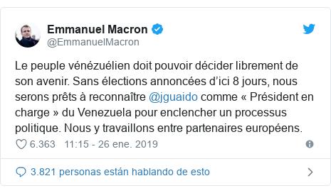 Publicación de Twitter por @EmmanuelMacron: Le peuple vénézuélien doit pouvoir décider librement de son avenir. Sans élections annoncées d'ici 8 jours, nous serons prêts à reconnaître @jguaido comme « Président en charge » du Venezuela pour enclencher un processus politique. Nous y travaillons entre partenaires européens.