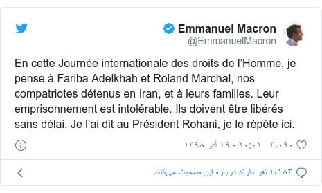 پست توییتر از @EmmanuelMacron: En cette Journée internationale des droits de l'Homme, je pense à Fariba Adelkhah et Roland Marchal, nos compatriotes détenus en Iran, et à leurs familles. Leur emprisonnement est intolérable. Ils doivent être libérés sans délai. Je l'ai dit au Président Rohani, je le répète ici.