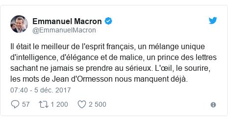 Twitter publication par @EmmanuelMacron: Il était le meilleur de l'esprit français, un mélange unique d'intelligence, d'élégance et de malice, un prince des lettres sachant ne jamais se prendre au sérieux. L'œil, le sourire, les mots de Jean d'Ormesson nous manquent déjà.