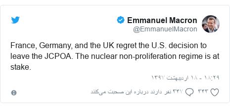 پست توییتر از @EmmanuelMacron: France, Germany, and the UK regret the U.S. decision to leave the JCPOA. The nuclear non-proliferation regime is at stake.