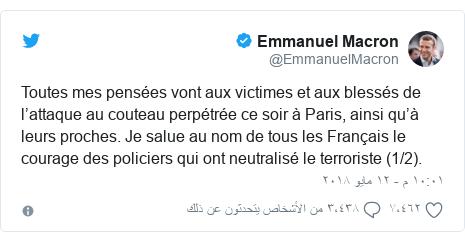 تويتر رسالة بعث بها @EmmanuelMacron: Toutes mes pensées vont aux victimes et aux blessés de l'attaque au couteau perpétrée ce soir à Paris, ainsi qu'à leurs proches. Je salue au nom de tous les Français le courage des policiers qui ont neutralisé le terroriste (1/2).
