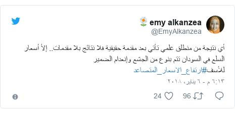 تويتر رسالة بعث بها @EmyAlkanzea: أي نتيجة من منطلق علمي تأتي بعد مقدمة حقيقية فلا نتائج بلا مقدمات.. إلأ أسعار السلع في السودان تتم بنوع من الجشع وإنعدام الضمير للأسف#ارتفاع_الاسعار_المتصاعد
