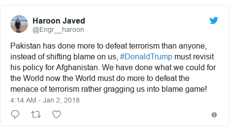Twitter post by @Engr__haroon: Pakistan has done more to defeat terrorism than anyone, instead of shifting blame on us, #DonaldTrump must revisit his policy for Afghanistan. We have done what we could for the World now the World must do more to defeat the menace of terrorism rather gragging us into blame game!