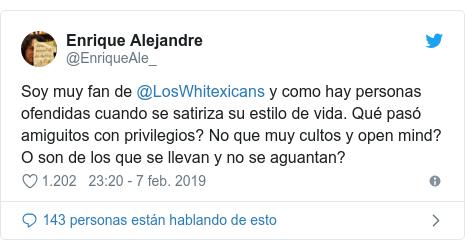 Publicación de Twitter por @EnriqueAle_: Soy muy fan de @LosWhitexicans y como hay personas ofendidas cuando se satiriza su estilo de vida. Qué pasó amiguitos con privilegios? No que muy cultos y open mind? O son de los que se llevan y no se aguantan?